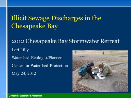 Center for Watershed Protection Illicit Sewage Discharges in the Chesapeake Bay 2012 Chesapeake Bay Stormwater Retreat Lori Lilly Watershed Ecologist/Planner.