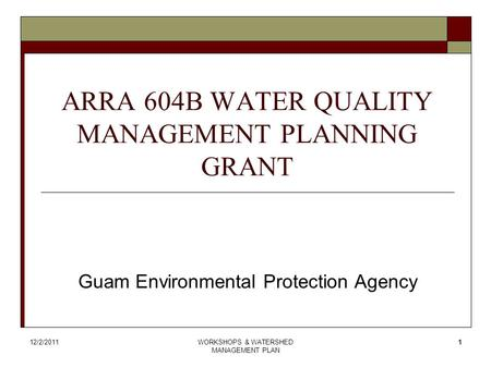 12/2/2011WORKSHOPS & WATERSHED MANAGEMENT PLAN 1 ARRA 604B WATER QUALITY MANAGEMENT PLANNING GRANT Guam Environmental Protection Agency.