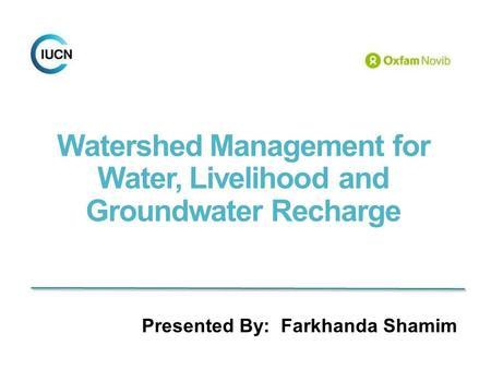 Watershed Management for Water, Livelihood and Groundwater Recharge Presented By: Farkhanda Shamim.