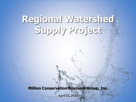 Million Conservation Resource Group, Inc. April 21, 2010 Regional Watershed Supply Project.