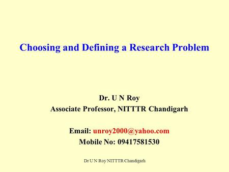 Choosing and Defining a Research Problem Dr. U N Roy Associate Professor, NITTTR Chandigarh   Mobile No: 09417581530 Dr U N Roy.