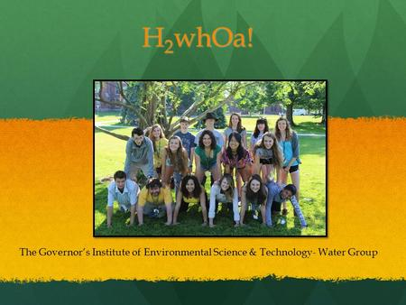 H 2 whOa! The Governor's Institute of Environmental Science & Technology- Water Group.