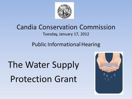 Candia Conservation Commission Tuesday, January 17, 2012 Public Informational Hearing The Water Supply Protection Grant.