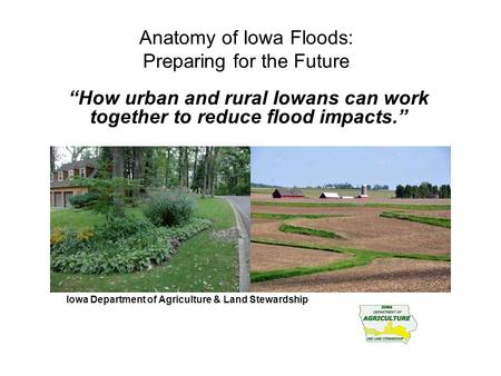 "Anatomy of Iowa Floods: Preparing for the Future ""How urban and rural Iowans can work together to reduce flood impacts."" James Martin, Division of Soil."