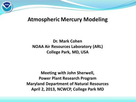 Atmospheric Mercury Modeling Dr. Mark Cohen NOAA Air Resources Laboratory (ARL) College Park, MD, USA Meeting with John Sherwell, Power Plant Research.