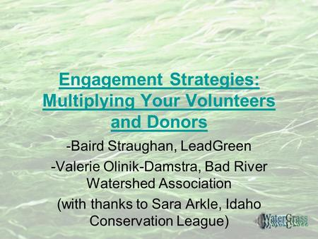 Engagement Strategies: Multiplying Your Volunteers and Donors -Baird Straughan, LeadGreen -Valerie Olinik-Damstra, Bad River Watershed Association (with.