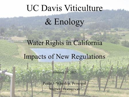 UC Davis Viticulture & Enology Water Rights in California Impacts of New Regulations 1 February 13, 2015 Paula J. Whealen, Principal.