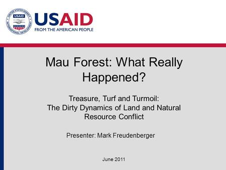 Mau Forest: What Really Happened? June 2011 Treasure, Turf and Turmoil: The Dirty Dynamics of Land and Natural Resource Conflict Presenter: Mark Freudenberger.