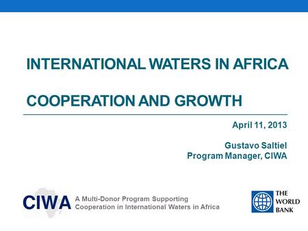 INTERNATIONAL WATERS IN AFRICA COOPERATION AND GROWTH April 11, 2013 Gustavo Saltiel Program Manager, CIWA A Multi-Donor Program Supporting Cooperation.