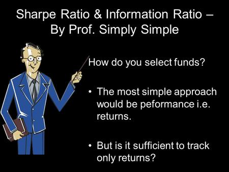Sharpe Ratio & Information Ratio – By Prof. Simply Simple How do you select funds? The most simple approach would be peformance i.e. returns. But is it.