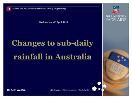 School of Civil, Environmental and Mining Engineering Life Impact | The University of Adelaide Wednesday, 4 th April 2012 Changes to sub-daily rainfall.