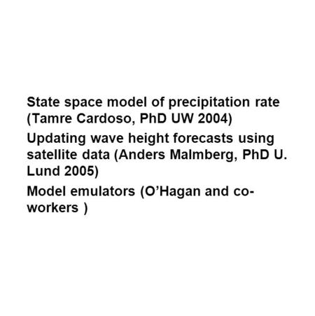 State space model of precipitation rate (Tamre Cardoso, PhD UW 2004) Updating wave height forecasts using satellite data (Anders Malmberg, PhD U. Lund.