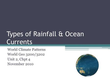 Types of Rainfall & Ocean Currents World Climate Patterns World Geo 3200/3202 Unit 2, Chpt 4 November 2010.
