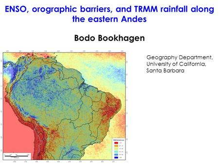 Bodo Bookhagen Geography Department, University of California, Santa Barbara ENSO, orographic barriers, and TRMM rainfall along the eastern Andes.
