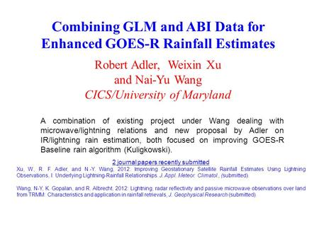 Combining GLM and ABI Data for Enhanced GOES-R Rainfall Estimates Robert Adler, Weixin Xu and Nai-Yu Wang CICS/University of Maryland A combination of.