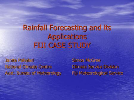 Rainfall Forecasting and its Applications FIJI CASE STUDY Janita PahaladSimon McGree National Climate Centre Climate Service Division Aust. Bureau of Meteorology.