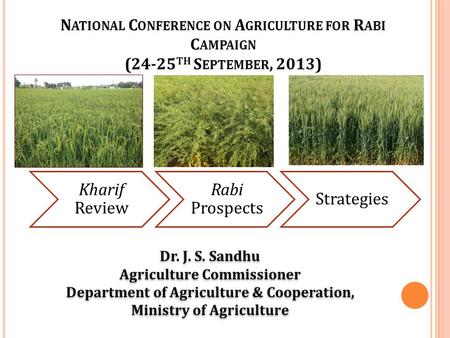 Kharif Review Rabi Prospects Strategies Dr. J. S. Sandhu Agriculture Commissioner Department of Agriculture & Cooperation, Ministry of Agriculture Dr.