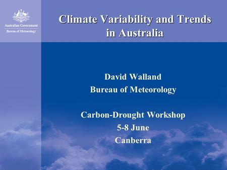 Climate Variability and Trends in Australia David Walland Bureau of Meteorology Carbon-Drought Workshop 5-8 June Canberra.