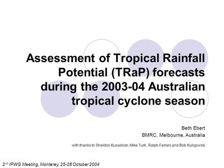 Assessment of Tropical Rainfall Potential (TRaP) forecasts during the 2003-04 Australian tropical cyclone season Beth Ebert BMRC, Melbourne, Australia.