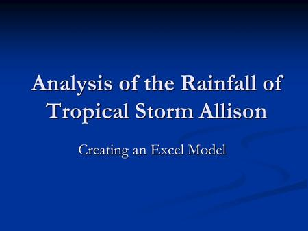 Analysis of the Rainfall of Tropical Storm Allison Creating an Excel Model Creating an Excel Model.