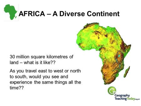 AFRICA – A Diverse Continent 30 million square kilometres of land – what is it like?? As you travel east to west or north to south, would you see and experience.