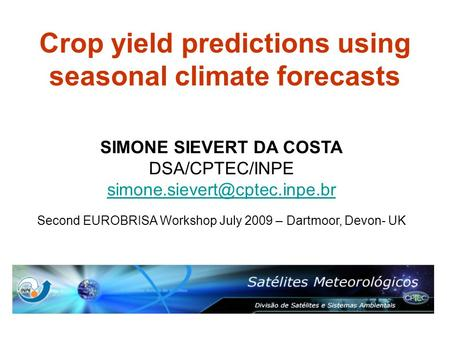 Crop yield predictions using seasonal climate forecasts SIMONE SIEVERT DA COSTA DSA/CPTEC/INPE Second EUROBRISA Workshop July.