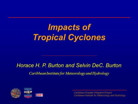 Caribbean Disaster Mitigation Project Caribbean Institute for Meteorology and Hydrology Impacts of Tropical Cyclones Horace H. P. Burton and Selvin DeC.