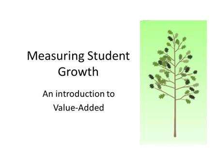 Measuring Student Growth An introduction to Value-Added.