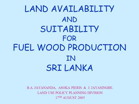 LAND AVAILABILITY AND SUITABILITY FOR FUEL WOOD PRODUCTION IN SRI LANKA B.A. JAYANANDA, ASOKA PIERIS & J. JAYASINGHE. LAND USE POLICY PLANNING DIVISION.