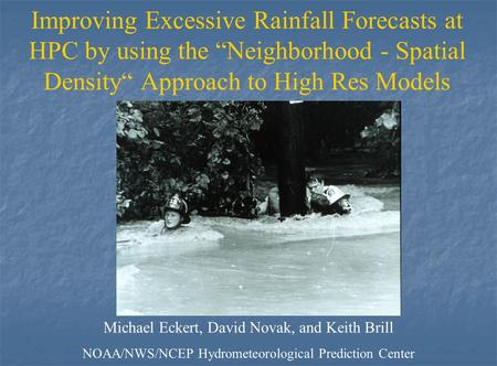 "Improving Excessive Rainfall Forecasts at HPC by using the ""Neighborhood - Spatial Density"" Approach to High Res Models Michael Eckert, David Novak, and."