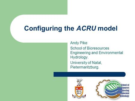 Configuring the ACRU model Andy Pike School of Bioresources Engineering and Environmental Hydrology. University of Natal, Pietermaritzburg.