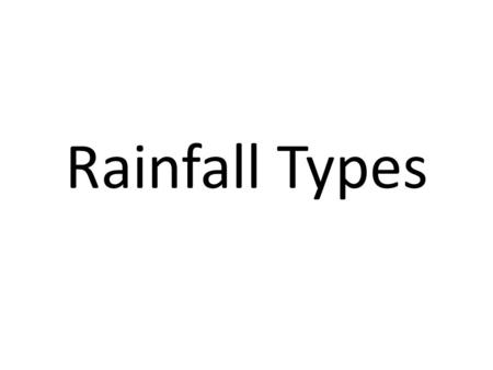 Rainfall Types. 3 Main Types There are three common types of rainfall, all of which occur in the United Kingdom. All have the common theme of air being.