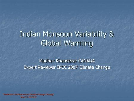 Heartland Conference on Climate Change Chicago May 21-23 2012 Indian Monsoon Variability & Global Warming Madhav Khandekar CANADA Expert Reviewer IPCC.