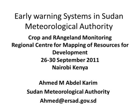 Early warning Systems in Sudan Meteorological Authority Ahmed M Abdel Karim Sudan Meteorological Authority Crop and RAngeland Monitoring.