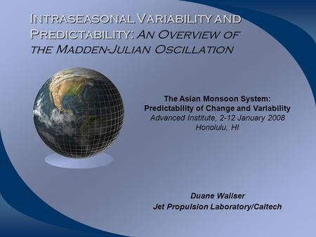 Intraseasonal Variability and Predictability: Intraseasonal Variability and Predictability: An Overview of the Madden-Julian Oscillation Duane Waliser.