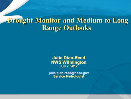 Drought Monitor and Medium to Long Range Outlooks Drought Monitor and Medium to Long Range Outlooks Julie Dian-Reed NWS Wilmington July 2, 2012