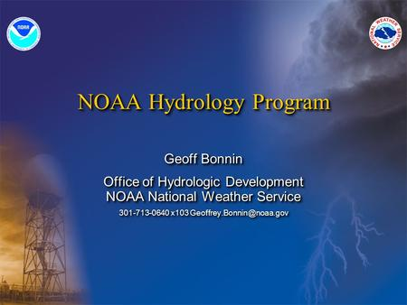 NOAA Hydrology Program Geoff Bonnin Office of Hydrologic Development NOAA National Weather Service 301-713-0640 x103 Geoff Bonnin.