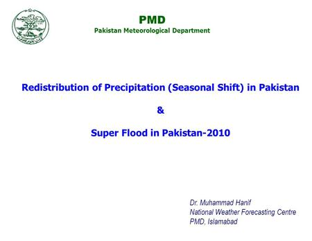 Dr. Muhammad Hanif National Weather Forecasting Centre PMD, Islamabad Redistribution of Precipitation (Seasonal Shift) in Pakistan & Super Flood in Pakistan-2010.