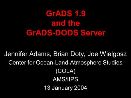 GrADS 1.9 and the GrADS-DODS Server Jennifer Adams, Brian Doty, Joe Wielgosz Center for Ocean-Land-Atmosphere Studies (COLA) AMS/IIPS 13 January 2004.