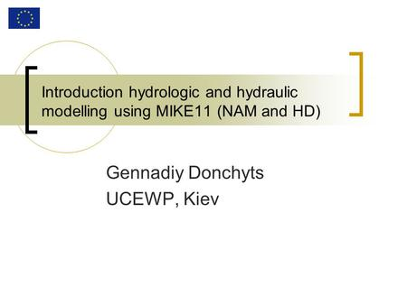 Introduction hydrologic and hydraulic modelling using MIKE11 (NAM and HD) Gennadiy Donchyts UCEWP, Kiev.