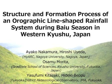 Structure and Formation Process of an Orographic Line-shaped Rainfall System during Baiu Season in Western Kyushu, Japan Ayako Nakamura, Hiroshi Uyeda,