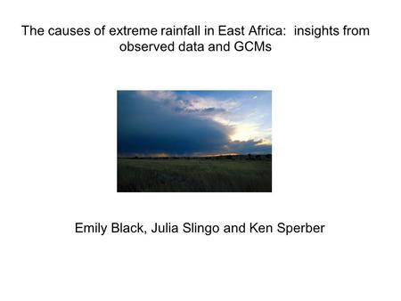 The causes of extreme rainfall in East Africa: insights from observed data and GCMs Emily Black, Julia Slingo and Ken Sperber.