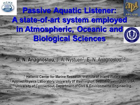 Passive Aquatic Listener: A state-of-art system employed in Atmospheric, Oceanic and Biological Sciences 1 M. N. Anagnostou, J. A. Nystuen 2, E. N. Anagnostou.