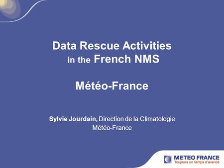 Data Rescue Activities in the French NMS Météo-France Sylvie Jourdain, Direction de la Climatologie Météo-France.