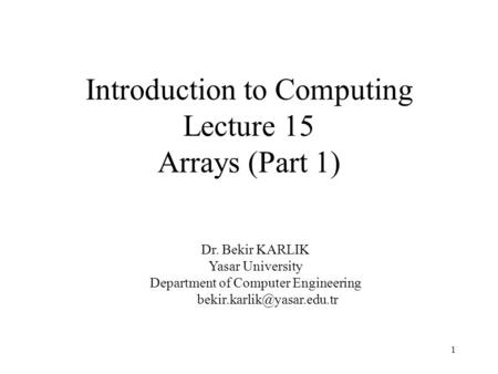 1 Introduction to Computing Lecture 15 Arrays (Part 1) Dr. Bekir KARLIK Yasar University Department of Computer Engineering