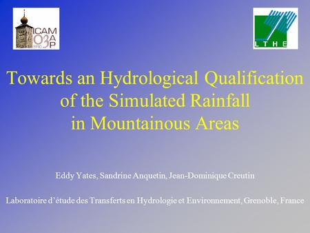 Towards an Hydrological Qualification of the Simulated Rainfall in Mountainous Areas Eddy Yates, Sandrine Anquetin, Jean-Dominique Creutin Laboratoire.