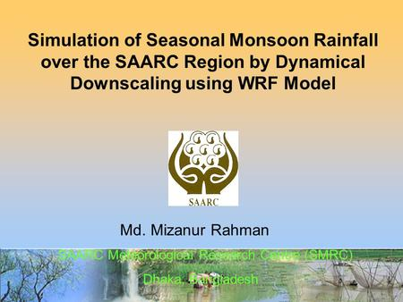 Md. Mizanur Rahman Simulation of Seasonal Monsoon Rainfall over the SAARC Region by Dynamical Downscaling using WRF Model SAARC Meteorological Research.