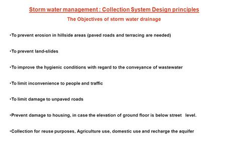 The Objectives of storm water drainage To prevent erosion in hillside areas (paved roads and terracing are needed) To prevent land-slides To improve the.