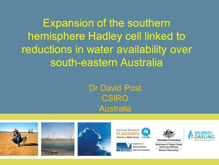 Expansion of the southern hemisphere Hadley cell linked to reductions in water availability over south-eastern Australia Dr David Post CSIRO Australia.