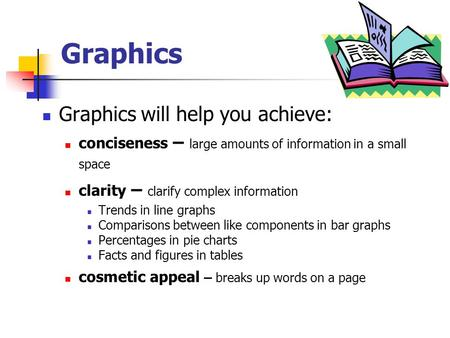 Graphics Graphics will help you achieve: conciseness – large amounts of information in a small space clarity – clarify complex information Trends in line.
